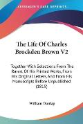 The Life of Charles Brockden Brown V2: Together with Selections from the Rarest of His Printed Works, from His Original Letters, and from His Manuscri