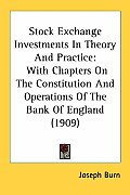 Stock Exchange Investments in Theory and Practice: With Chapters on the Constitution and Operations of the Bank of England (1909)