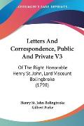 Letters and Correspondence, Public and Private V3: Of the Right Honorable Henry St. John, Lord Viscount Bolingbroke (1798)