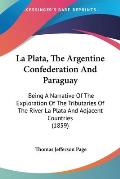 La Plata, the Argentine Confederation and Paraguay: Being a Narrative of the Exploration of the Tributaries of the River La Plata and Adjacent Countri