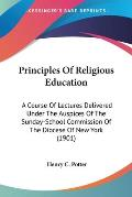 Principles of Religious Education: A Course of Lectures Delivered Under the Auspices of the Sunday-School Commission of the Diocese of New York (1901)