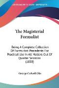The Magisterial Formulist: Being a Complete Collection of Forms and Precedents for Practical Use in All Matters Out of Quarter Sessions (1850)