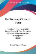 The Treasury of Sacred Song: Selected from the English Lyrical Poetry of Four Centuries, with Notes Explanatory and Biographical (1890)