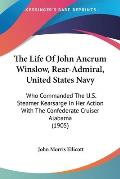 The Life of John Ancrum Winslow, Rear-Admiral, United States Navy: Who Commanded the U.S. Steamer Kearsarge in Her Action with the Confederate Cruiser