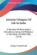 Intimate Glimpses of Life in India: A Narrative of Observations, Educational, Social, and Religious in the Winter of 1899-1900 (1919)