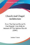 Church and Chapel Architecture: From the Earliest Period to the Present Time, with an Account of the Hebrew Church (1849)