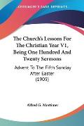 The Church's Lessons for the Christian Year V1, Being One Hundred and Twenty Sermons: Advent to the Fifth Sunday After Easter (1905)