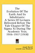 The Evolution of the Earth and Its Inhabitants: A Series of Lectures Delivered Before the Yale Chapter of the SIGMA XI During the Academic Year, 1916-