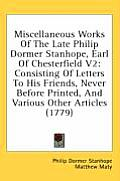 Miscellaneous Works of the Late Philip Dormer Stanhope, Earl of Chesterfield V2: Consisting of Letters to His Friends, Never Before Printed, and Vario