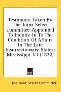 Testimony Taken by the Joint Select Committee Appointed to Inquire in to the Condition of Affairs in the Late Insurrectionary States: Mississippi V1 (