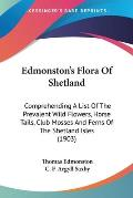 Edmonston's Flora of Shetland: Comprehending a List of the Prevalent Wild Flowers, Horse Tails, Club Mosses and Ferns of the Shetland Isles (1903)