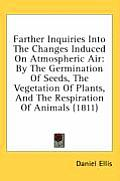 Farther Inquiries Into the Changes Induced on Atmospheric Air: By the Germination of Seeds, the Vegetation of Plants, and the Respiration of Animals (