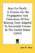 Nuts for Profit: A Treatise on the Propagation and Cultivation of Nut Bearing Trees Adapted to Successful Culture in the United States