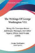 The Writings of George Washington V11: Being His Correspondence, Addresses, Messages, and Other Papers, Official and Private (1848)