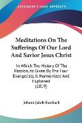 Meditations on the Sufferings of Our Lord and Savior Jesus Christ: In Which the History of the Passion, as Given by the Four Evangelists, Is Harmonize