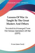 Lessons of War as Taught by the Great Masters and Others: Selected and Arranged from the Various Operations of War (1870)