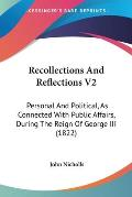 Recollections and Reflections V2: Personal and Political, as Connected with Public Affairs, During the Reign of George III (1822)