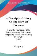 A   Descriptive History of the Town of Evesham: From the Foundation of Its Saxon Monastery, with Notices Respecting the Ancient Deanery of Its Vale (1