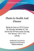 Plants in Health and Disease: Being an Abstract of a Course of Lectures Delivered in the University of Manchester During the Session 1915-1916 (1916