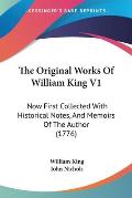 The Original Works of William King V1: Now First Collected with Historical Notes, and Memoirs of the Author (1776)