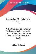 Memoirs of Painting V1: With a Chronological History of the Importation of Pictures by the Great Masters Into England Since the French Revolut