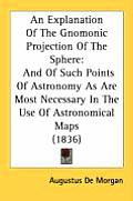 An  Explanation of the Gnomonic Projection of the Sphere: And of Such Points of Astronomy as Are Most Necessary in the Use of Astronomical Maps (1836)