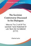 The Socinian Controversy Discussed in Six Dialogues: Wherein the Chief of the Socinian Tracts Published of Late Years Are Considered (1719)