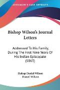 Bishop Wilson's Journal Letters: Addressed to His Family, During the First Nine Years of His Indian Episcopate (1863)