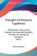 Principles of Monetary Legislation: With Definite Proposals for Placing the Sound and Successful Principle Into Permanent Operation (1874)