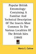 Popular British Entomology: Containing a Familiar and Technical Description of the Insects Most Common to the Various Localities of the British Is