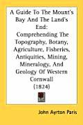 A   Guide to the Mount's Bay and the Land's End: Comprehending the Topography, Botany, Agriculture, Fisheries, Antiquities, Mining, Mineralogy, and Ge