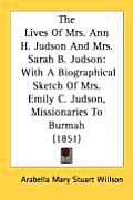 The Lives of Mrs. Ann H. Judson and Mrs. Sarah B. Judson: With a Biographical Sketch of Mrs. Emily C. Judson, Missionaries to Burmah (1851)