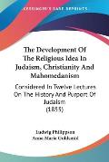 The Development of the Religious Idea in Judaism, Christianity and Mahomedanism: Considered in Twelve Lectures on the History and Purport of Judaism (