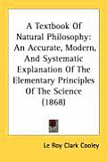 A Textbook of Natural Philosophy: An Accurate, Modern, and Systematic Explanation of the Elementary Principles of the Science (1868)