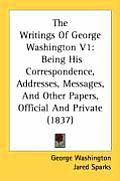 The Writings of George Washington V1: Being His Correspondence, Addresses, Messages, and Other Papers, Official and Private (1837)