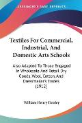 Textiles for Commercial, Industrial, and Domestic Arts Schools: Also Adapted to Those Engaged in Wholesale and Retail Dry Goods, Wool, Cotton, and Dre