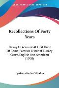 Recollections of Forty Years: Being an Account at First Hand of Some Famous Criminal Lunacy Cases, English and American (1910)