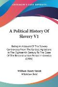 A   Political History of Slavery V1: Being an Account of the Slavery Controversy from the Earliest Agitations in the Eighteenth Century to the Close o