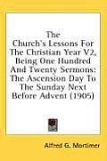 The Church's Lessons for the Christian Year V2, Being One Hundred and Twenty Sermons: The Ascension Day to the Sunday Next Before Advent (1905)
