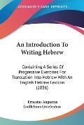 An Introduction to Writing Hebrew: Containing a Series of Progressive Exercises for Translation Into Hebrew with an English Hebrew Lexicon (1836)