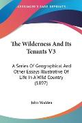 The Wilderness and Its Tenants V3: A Series of Geographical and Other Essays Illustrative of Life in a Wild Country (1897)