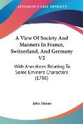 A View of Society and Manners in France, Switzerland, and Germany V2: With Anecdotes Relating to Some Eminent Characters (1786)