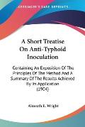 A   Short Treatise on Anti-Typhoid Inoculation: Containing an Exposition of the Principles of the Method and a Summary of the Results Achieved by Its