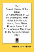 The Natural History of the Bible: Or a Description of All the Quadrupeds, Birds, Fishes, Reptiles, and Insects, Trees, Plants, Flowers, Gums, and Prec
