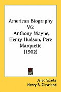 American Biography V6: Anthony Wayne, Henry Hudson, Pere Marquette (1902)