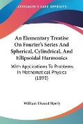 An  Elementary Treatise on Fourier's Series and Spherical, Cylindrical, and Ellipsoidal Harmonics: With Applications to Problems in Mathematical Physi