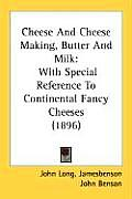 Cheese and Cheese Making, Butter and Milk: With Special Reference to Continental Fancy Cheeses (1896)