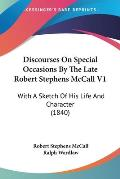 Discourses on Special Occasions by the Late Robert Stephens McCall V1: With a Sketch of His Life and Character (1840)