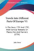 Travels Into Different Parts of Europe V1: In the Years 1791 and 1792, with Familiar Remarks on Places, Men and Manners (1796)