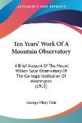 Ten Years' Work of a Mountain Observatory: A Brief Account of the Mount Wilson Solar Observatory of the Carnegie Institution of Washington (1915)
